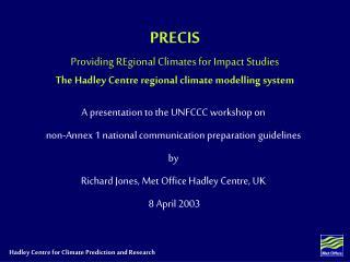 PRECIS Providing REgional Climates for Impact Studies The Hadley Centre regional climate modelling system