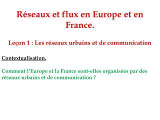 R seaux et flux en Europe et en France.    Le on 1 : Les r seaux urbains et de communication  Contextualisation.   Comme