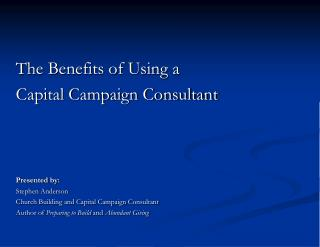 The Benefits of Using a Capital Campaign Consultant       Presented by: Stephen Anderson Church Building and Capital Cam