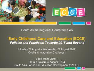 South Asian Regional Conference on  Early Childhood Care and Education ECCE Policies and Practices: Towards 2015 and Bey