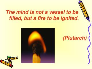 The mind is not a vessel to be filled, but a fire to be ignited.   Plutarch