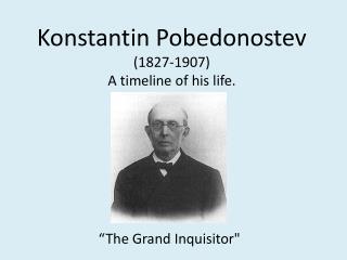 Konstantin Pobedonostev 1827-1907 A timeline of his life.