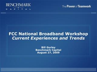 FCC National Broadband Workshop Current Experiences and Trends   Bill Gurley Benchmark Capital August 27, 2009