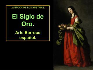 LA  POCA DE LOS AUSTRIAS. El Siglo de Oro. Arte Barroco espa ol.