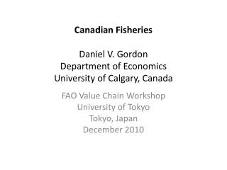 Canadian Fisheries  Daniel V. Gordon  Department of Economics University of Calgary, Canada