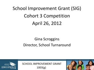 School Improvement Grant SIG  Cohort 3 Competition April 26, 2012   Gina Scroggins Director, School Turnaround