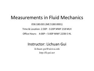 Measurements in Fluid Mechanics 058:180:001 ME:5180:0001 Time  Location: 2:30P - 3:20P MWF 218 MLH Office Hours:    4:00