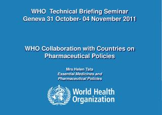 WHO  Technical Briefing Seminar  Geneva 31 October- 04 November 2011    WHO Collaboration with Countries on Pharmaceutic