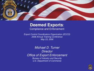 Deemed Exports: Compliance and Enforcement  Export Control Coordinators Organization ECCO 2006 Annual Training Conferenc