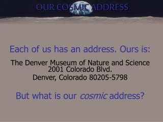 Each of us has an address. Ours is:  The Denver Museum of Nature and Science 2001 Colorado Blvd. Denver, Colorado 80205-