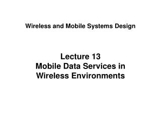 Lecture 13 Mobile Data Services in Wireless Environments