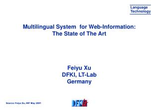 Multilingual System  for Web-Information:  The State of The Art     Feiyu Xu DFKI, LT-Lab Germany