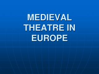 MEDIEVAL THEATRE IN EUROPE