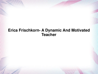 Erica Frischkorn- A Dynamic And Motivated Teacher