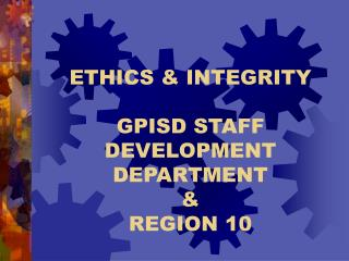 ETHICS  INTEGRITY  GPISD STAFF DEVELOPMENT DEPARTMENT   REGION 10
