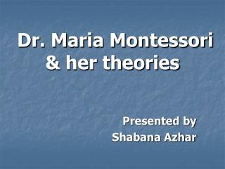 Dr. Maria Montessori  her theories