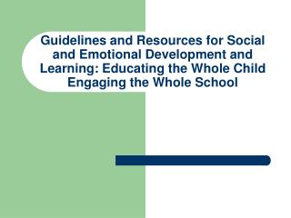 Guidelines and Resources for Social and Emotional Development and Learning: Educating the Whole Child  Engaging the Whol
