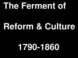 The Ferment of   Reform  Culture              1790-1860