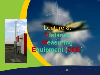 Lecture 8: Distance  Measuring  Equipment DME