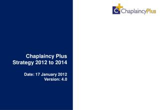 Chaplaincy Plus Strategy 2012 to 2014  Date: 17 January 2012 Version: 4.0
