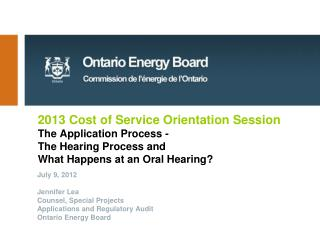 2013 Cost of Service Orientation Session The Application Process -   The Hearing Process and  What Happens at an Oral He