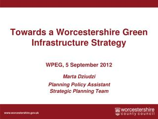 Towards a Worcestershire Green Infrastructure Strategy    WPEG, 5 September 2012  Marta Dziudzi  Planning Policy Assista