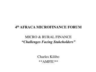4th AFRACA MICROFINANCE FORUM  MICRO  RURAL FINANCE  Challenges Facing Stakeholders    Charles Kilibo AMFIU