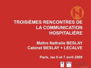 TROISI MES RENCONTRES DE LA COMMUNICATION HOSPITALI RE  Ma tre Nathalie BESLAY Cabinet BESLAY  LECALVE  Paris, les 6 et