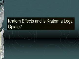 Kratom Effects and is Kratom a Legal Opiate