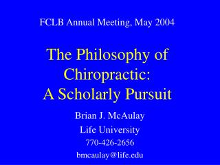 FCLB Annual Meeting, May 2004  The Philosophy of Chiropractic:  A Scholarly Pursuit