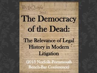 The Democracy of the Dead:   The Relevance of Legal History in Modern Litigation 2013 Norfolk-Portsmouth Bench-Bar Confe