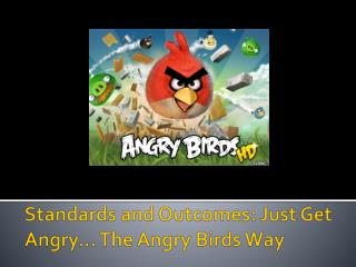 Standards and Outcomes: Just Get Angry  The Angry Birds Way