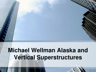 Michael Wellman Alaska and Vertical Superstructures