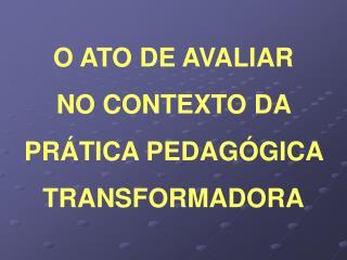 O ATO DE AVALIAR  NO CONTEXTO DA  PR TICA PEDAG GICA  TRANSFORMADORA