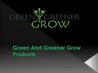 Green And Greener Grow Products