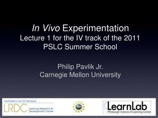 In Vivo Experimentation Lecture 1 for the IV track of the 2011 PSLC Summer School