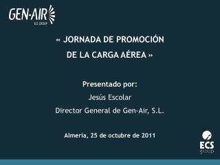 JORNADA DE PROMOCI N  DE LA CARGA A REA    Presentado por: Jes s Escolar Director General de Gen-Air, S.L.  Almer a, 2