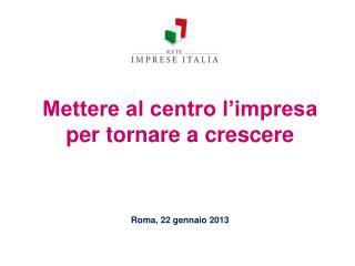 Mettere al centro l impresa per tornare a crescere       Roma, 22 gennaio 2013
