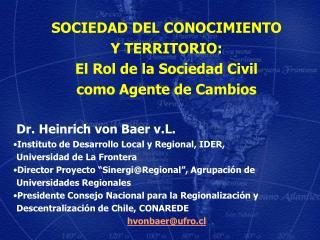 SOCIEDAD DEL CONOCIMIENTO  Y TERRITORIO:  El Rol de la Sociedad Civil  como Agente de Cambios  Dr. Heinrich von Baer v.L