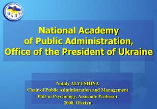 Nataly ALYUSHINA Chair of Public Administration and Management PhD in Psychology, Associate Professor 2008, Olsztyn