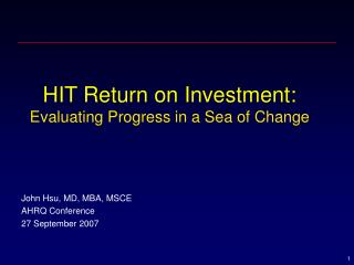 HIT Return on Investment: Evaluating Progress in a Sea of Change      John Hsu, MD, MBA, MSCE AHRQ Conference 27 Septemb