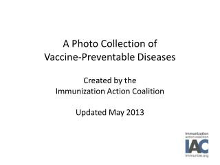 A Photo Collection of  Vaccine-Preventable Diseases  Created by the  Immunization Action Coalition  Updated May 2013