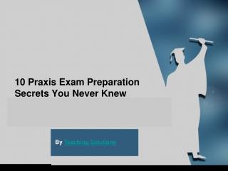 10 Praxis Exam Preparation Secrets You Never Knew