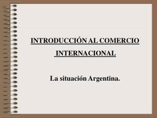 INTRODUCCI N AL COMERCIO  INTERNACIONAL  La situaci n Argentina.