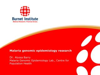 Malaria genomic epidemiology research  Dr. Alyssa Barry Malaria Genomic Epidemiology Lab., Centre for Population Health