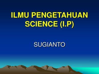 ILMU PENGETAHUAN  SCIENCE I.P