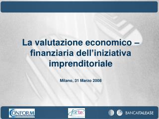La valutazione economico   finanziaria dell iniziativa imprenditoriale  Milano, 31 Marzo 2008