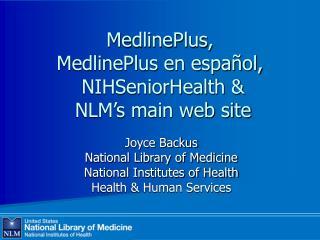 MedlinePlus,  MedlinePlus en espa ol,   NIHSeniorHealth    NLM s main web site