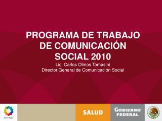 PROGRAMA DE TRABAJO DE COMUNICACI N SOCIAL 2010 Lic. Carlos Olmos Tomasini Director General de Comunicaci n Social