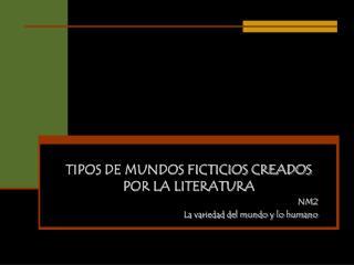 TIPOS DE MUNDOS FICTICIOS CREADOS POR LA LITERATURA NM2 La variedad del mundo y lo humano